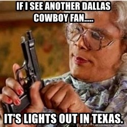 Madea-gun meme - If I see another Dallas Cowboy fan..... It's lights out in Texas.