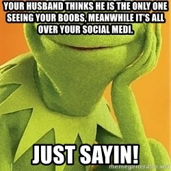 Kermit the frog - Your husband thinks he is the only one seeing your boobs, meanwhile it's all over your social medi. Just sayin!