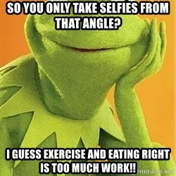 Kermit the frog - So you only take selfies from that angle?  I guess exercise and eating right is too much work!!