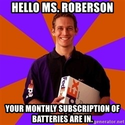 FedSex Shipping Guy - Hello Ms. Roberson  Your monthly subscription of batteries are in.