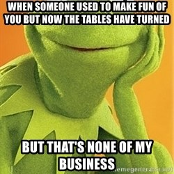 Kermit the frog - When someone used to make fun of you but now the tables have turned But that's none of my business
