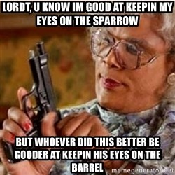 Madea-gun meme - LORDT, U KNOW IM GOOD AT KEEPIN MY EYES ON THE SPARROW  BUT WHOEVER DID THIS BETTER BE GOODER AT KEEPIN HIS EYES ON THE BARREL