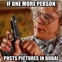 Madea-gun meme - If one more person Posts pictures in Dubai