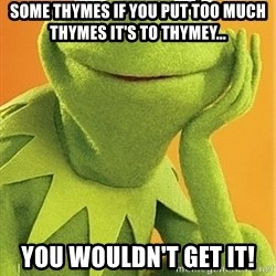 Kermit the frog - Some thymes if you put too much thymes it's to thymey... You wouldn't get it!