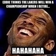 Kobe Bryant - Eddie thinks the Lakers will win a Championship when I retire... Hahahaha