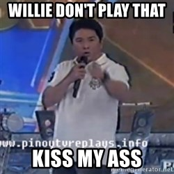 Willie You Don't Do That to Me! - Willie don't play that  Kiss my ass