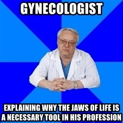 doctor_atypical - gynecologist explaining why the jaws of life is a necessary tool in his profession