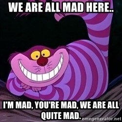 CHESHIRE CAT  - we are all mad here.. I'm mad, you're mad, we are all quite mad.