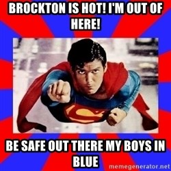 Superman - Brockton is hot! I'm out of here! Be safe out there my boys in BLUE