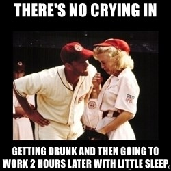 There's No Crying In Baseball - there's no crying in getting drunk and then going to work 2 hours later with little sleep