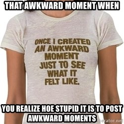 That Awkward Moment When - That awkward moment when  you realize hoe stupid it is to post awkward moments