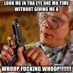 Madea-gun meme - Look me in tha eye one MO Time without giving me a  Whoop Fucking Whoop!!!!!!!