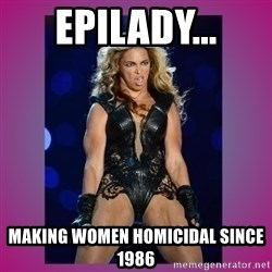 Ugly Beyonce - Epilady... Making women homicidal since 1986