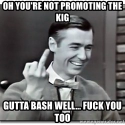 Mr Rogers gives the finger - oh you're not promoting the KIG  Gutta bash well... fuck you too