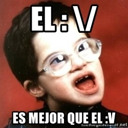 retarded kid with glasses - EL : \/ ES MEJOR QUE EL :v