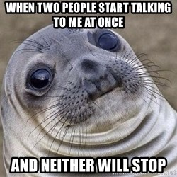 Awkward Seal - When two people start talking to me at once and neither will stop