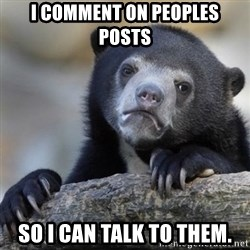Confessions Bear - I comment on peoples posts So I can talk to them.