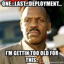 I'm Getting Too Old For This Shit - One...Last...Deployment... I'm gettin too old for this..