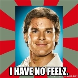 DEXTER MORGAN  -  I have no feelz.