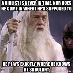 White Gandalf - A Violist is never in time, nor does he come in where he's supposed to He plays exactly where he knows he shouldnt