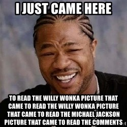 XZIBITHI - I just came here to read the Willy Wonka picture that came to read the Willy Wonka picture that came to read the Michael Jackson picture that came to read the comments