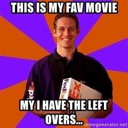 FedSex Shipping Guy - This is my fav movie My I have the left overs...