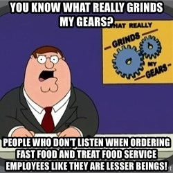 YOU KNOW WHAT REALLY GRINDS MY GEARS PETER - You know what really grinds my gears? people who don't listen when ordering fast food and treat food service employees like they are lesser beings!
