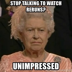 Unimpressed Queen Elizabeth  - Stop talking to watch reruns? unimpressed