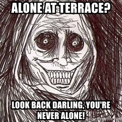Never alone ghost - Alone at terrace?    Look back darling, you're never alone!