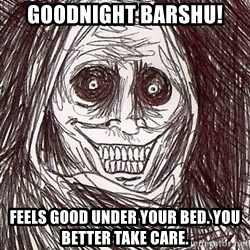 Never alone ghost - Goodnight Barshu!  Feels good under your bed. You better take care.