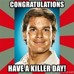 DEXTER MORGAN  - Congratulations  Have a killer day!