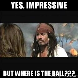 But why is the rum gone - Yes, impressive But where is the ball???
