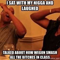 kanye west jay z laughing - i sat with my nigga and laughed  talked about how wegon smash all the bitches in class