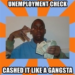 Now That's Gangsta - unemployment check cashed it like a gangsta