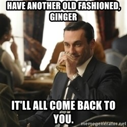 don draper drinking - have another old fashioned, ginger it'll all come back to you.