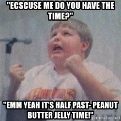 "The Fotographing Fat Kid  - ""Ecscuse me Do you have the time?"" ""Emm yeah it's half past- PEANUT BUTTER JELLY TIME!"""