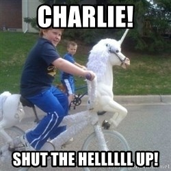 unicorn - CHARLIE! shut the hellllll up!