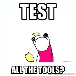 sad do all the things - Test  ALL the tools?