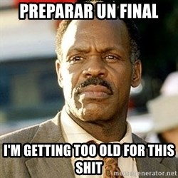 I'm Getting Too Old For This Shit - Preparar un final I'm Getting Too Old For This Shit