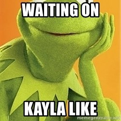 Kermit the frog - Waiting on  Kayla like