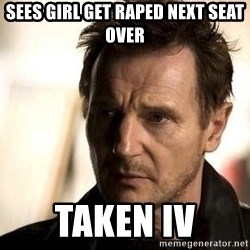 Liam Neeson meme - Sees girl get raped next seat over  TAKEN iv