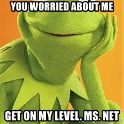 Kermit the frog - You worried about me Get on my level. Ms. Net