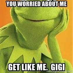 Kermit the frog - You worried about me Get like me.  Gigi