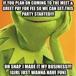 Kermit the frog - If you plan on coming to the Meet & Greet pay for fee so we can get this party started!!! Oh snap, I made it my business!!!  (Girl just wanna have fun)