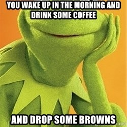 Kermit the frog - You wake up in the morning and drink some coffee And drop some browns