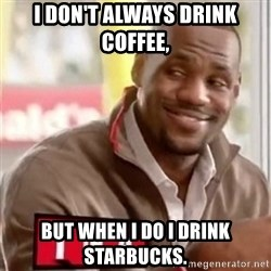 lebron - I don't always drink coffee,  But when I do I drink Starbucks.