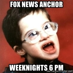retarded kid with glasses - fox news anchor weeknights 6 pm