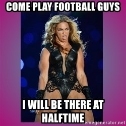 Ugly Beyonce - Come Play Football guys I will be there at halftime