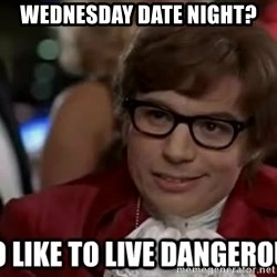 I too like to live dangerously - wednesday date night?