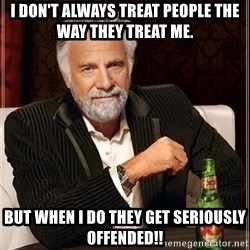Most Interesting Man - I don't always treat people the way they treat me. but when I do they get seriously offended!!